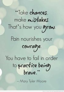 take-chances-make-mistakes-thats-how-you-grow-pain-nourishes-your-courage-you-have-to-fail-in-order-to-practice-being-brave-mary-tyler-moore